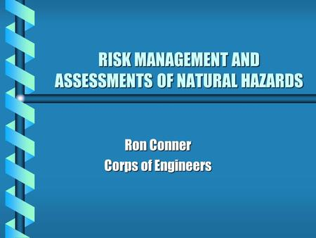 RISK MANAGEMENT AND ASSESSMENTS OF NATURAL HAZARDS Ron Conner Corps of Engineers.