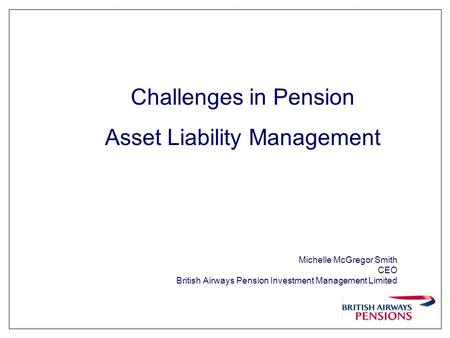 Michelle McGregor Smith CEO British Airways Pension Investment Management Limited Challenges in Pension Asset Liability Management.