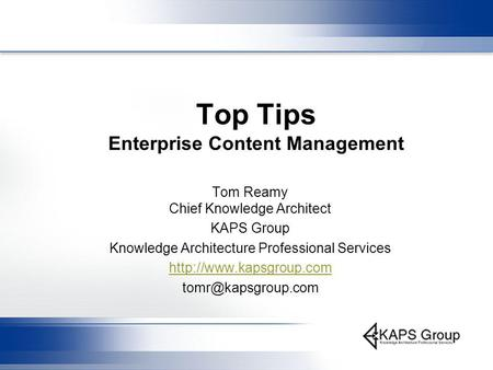 Top Tips Enterprise Content Management Tom Reamy Chief Knowledge Architect KAPS Group Knowledge Architecture Professional Services