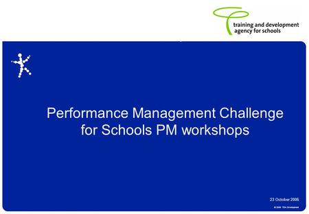© 2006 TDA Development Draft and subject to amendments from consultation Performance Management Challenge for Schools PM workshops 23 October 2006.