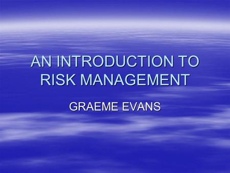 AN INTRODUCTION TO RISK MANAGEMENT GRAEME EVANS. RISK ANALYSIS –Initiating the process –RISK ASSESSMENT –RISK MANAGEMENT –Risk communication.