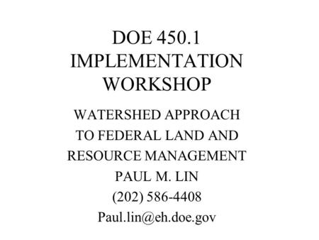 DOE 450.1 IMPLEMENTATION WORKSHOP WATERSHED APPROACH TO FEDERAL LAND AND RESOURCE MANAGEMENT PAUL M. LIN (202) 586-4408