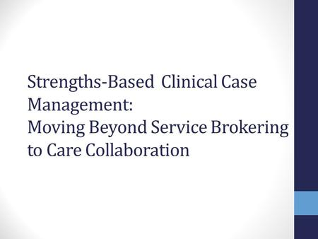 Objectives Present overview & contrast different models of case management: broker, clinical, strengths based clinical Identify roles of engagement & collaboration.