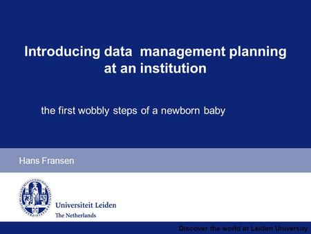 Discover the world at Leiden University Hans Fransen Introducing data management planning at an institution the first wobbly steps of a newborn baby.