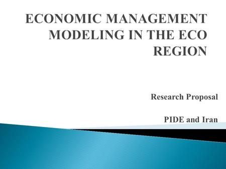 Research Proposal PIDE and Iran. Prudent economic management is essential for putting the economies on the path of sustainable economic growth. Over the.
