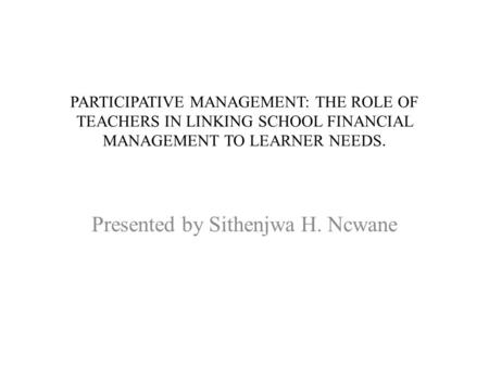 PARTICIPATIVE MANAGEMENT: THE ROLE OF TEACHERS IN LINKING SCHOOL FINANCIAL MANAGEMENT TO LEARNER NEEDS. Presented by Sithenjwa H. Ncwane.