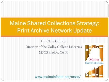Dr. Clem Guthro, Director of the Colby College Libraries MSCS Project Co-PI Maine Shared Collections Strategy: Print Archive Network Update www.maineinfonet.net/mscs/