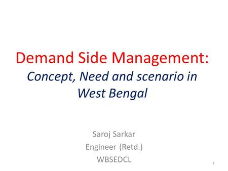 Demand Side Management: Concept, Need and scenario in West Bengal Saroj Sarkar Engineer (Retd.) WBSEDCL 1.