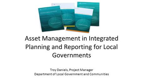 Asset Management in Integrated Planning and Reporting for Local Governments Troy Daniels, Project Manager Department of Local Government and Communities.