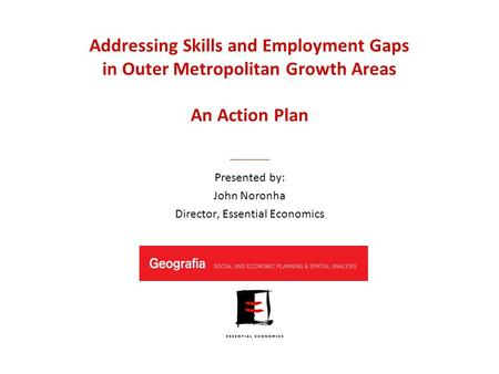 Addressing <strong>Skills</strong> and Employment Gaps in Outer Metropolitan Growth Areas An Action Plan <strong>Presented</strong> by: John Noronha Director, Essential Economics.