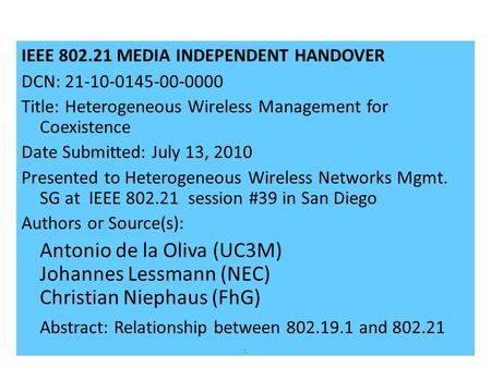 IEEE 802.21 MEDIA INDEPENDENT HANDOVER DCN: 21-10-0145-00-0000 Title: Heterogeneous Wireless Management for Coexistence Date Submitted: July 13, 2010 Presented.