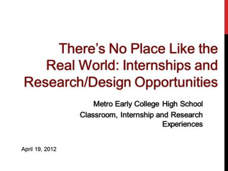 Theres No Place Like the Real World: Internships and Research/Design Opportunities Metro Early College High School Classroom, Internship and Research Experiences.