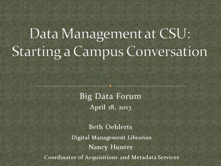 Big Data Forum April 18, 2013 Beth Oehlerts Digital Management Librarian Nancy Hunter Coordinator of Acquisitions and Metadata Services.