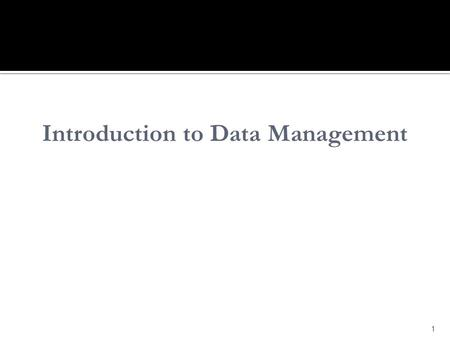 1 Introduction to Data Management. Understand: meaning of data management history of managing data challenges in managing data approaches to managing.