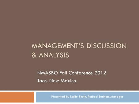 MANAGEMENTS DISCUSSION & ANALYSIS NMASBO Fall Conference 2012 Taos, New Mexico Presented by Leslie Smith, Retired Business Manager.