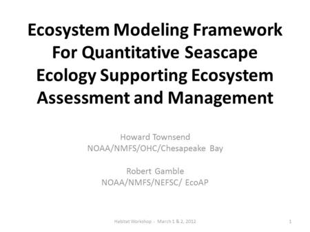 Ecosystem Modeling Framework For Quantitative Seascape Ecology Supporting Ecosystem Assessment and Management Howard Townsend NOAA/NMFS/OHC/Chesapeake.