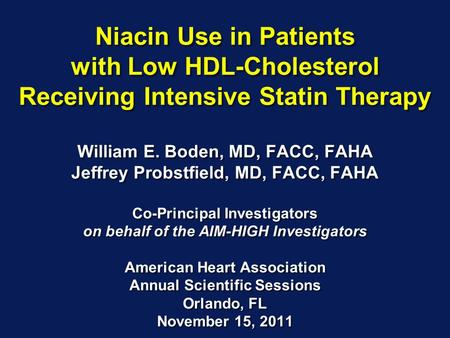 Niacin Use in Patients with Low HDL-Cholesterol Receiving Intensive Statin Therapy William E. Boden, MD, FACC, FAHA Jeffrey Probstfield, MD, FACC, FAHA.