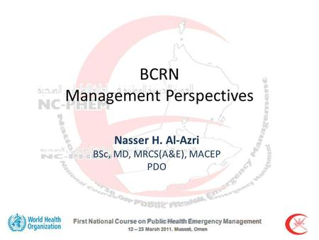First National Course on Public Health Emergency Management 12 – 23 March 2011. Muscat, Oman BCRN Management Perspectives Nasser H. Al-Azri BSc, MD, MRCS(A&E),