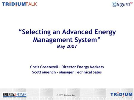 Selecting an Advanced Energy Management System May 2007 Chris Greenwell – Director Energy Markets Scott Muench - Manager Technical Sales © 2007 Tridium,