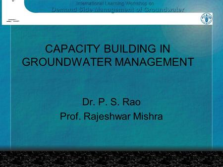CAPACITY BUILDING IN GROUNDWATER MANAGEMENT Dr. P. S. Rao Prof. Rajeshwar Mishra.