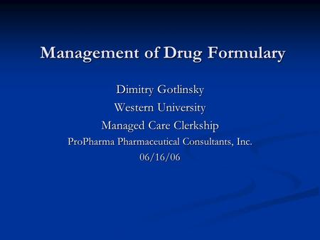 Management of Drug Formulary Dimitry Gotlinsky Western University Managed Care Clerkship ProPharma Pharmaceutical Consultants, Inc. 06/16/06.