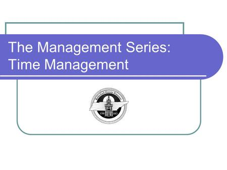 The Management Series: Time Management. Objectives Upon the completion of training, you will be able to: Understand What Time Management Means Learn To.