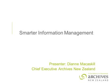 Smarter Information Management Presenter: Dianne Macaskill Chief Executive Archives New Zealand.