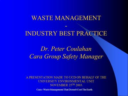 Cara - Waste Management That Doesn't Cost The Earth WASTE MANAGEMENT - INDUSTRY BEST PRACTICE Dr. Peter Coulahan Cara Group Safety Manager A PRESENTATION.