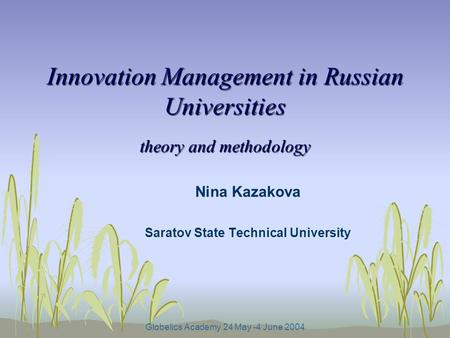 Globelics Academy 24 May -4 June 2004 Innovation Management in Russian Universities theory and methodology Nina Kazakova Saratov State Technical University.