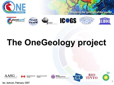 1 The OneGeology project IC GS Ian Jackson, February 2007.