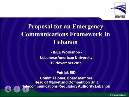 Proposal for an Emergency Communications Framework In Lebanon - IEEE Workshop - - Lebanese American University - 12 November 2011 Patrick EID Commissioner,