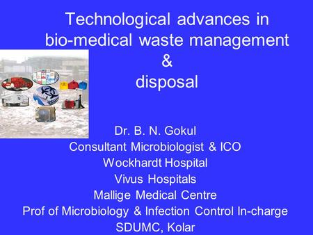 Technological advances in bio-medical waste management & disposal Dr. B. N. Gokul Consultant Microbiologist & ICO Wockhardt Hospital Vivus Hospitals Mallige.