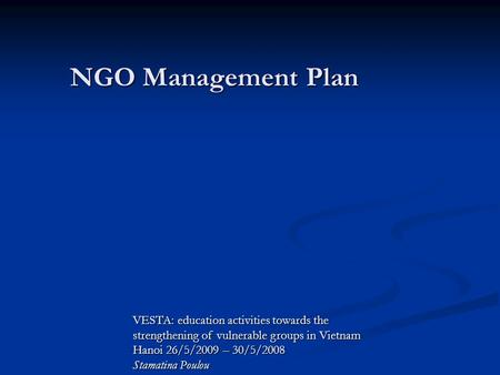 VESTA: education activities towards the strengthening of vulnerable groups in Vietnam Hanoi 26/5/2009 – 30/5/2008 Stamatina Poulou NGO Management Plan.