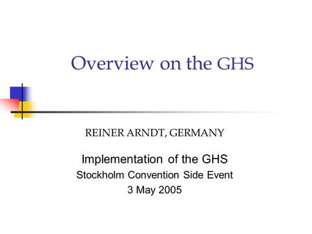 Overview on the GHS REINER ARNDT, GERMANY Implementation of the GHS Stockholm Convention Side Event 3 May 2005.