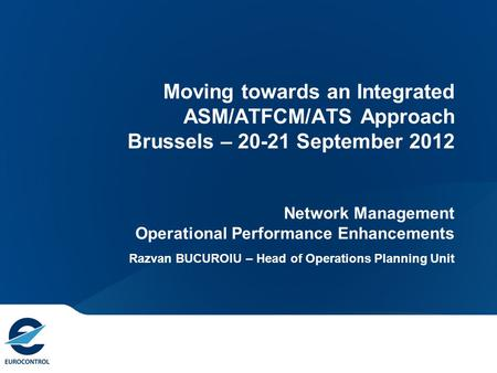 Moving towards an Integrated ASM/ATFCM/ATS Approach Brussels – 20-21 September 2012 Network Management Operational Performance Enhancements Razvan BUCUROIU.
