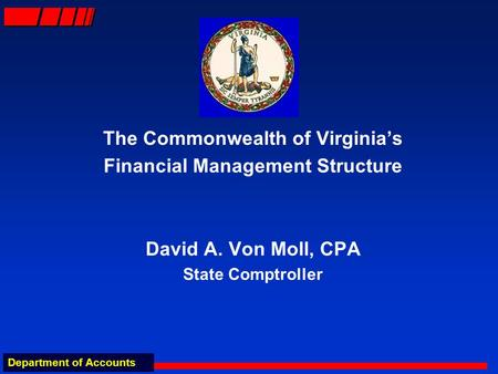 Department of Accounts The Commonwealth of Virginias Financial Management Structure David A. Von Moll, CPA State Comptroller.