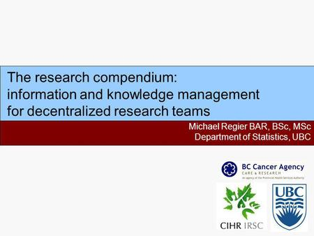 The research compendium: information and knowledge management for decentralized research teams Michael Regier BAR, BSc, MSc Department of Statistics, UBC.