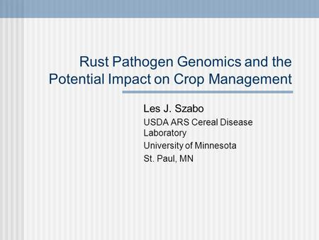 Rust Pathogen Genomics and the Potential Impact on Crop Management Les J. Szabo USDA ARS Cereal Disease Laboratory University of Minnesota St. Paul, MN.