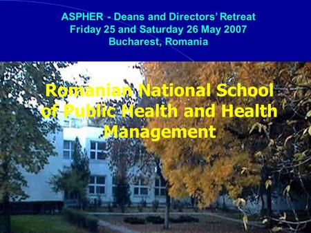 Romanian National School of Public Health and Health Management ASPHER - Deans and Directors Retreat Friday 25 and Saturday 26 May 2007 Bucharest, Romania.
