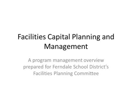 Facilities Capital Planning and Management A program management overview prepared for Ferndale School Districts Facilities Planning Committee.