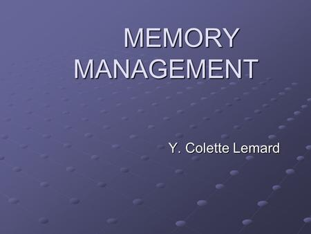 MEMORY MANAGEMENT Y. Colette Lemard. MEMORY MANAGEMENT The management of memory is one of the functions of the Operating System MEMORY = MAIN MEMORY =