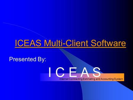 Internet Contracting Estimating and Accounting System ICEAS Multi-Client Software Presented By: I C E A S.