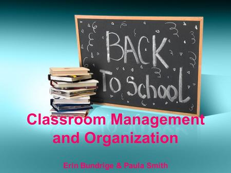 Classroom Management and Organization Erin Bundrige & Paula Smith.