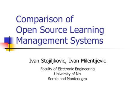 Comparison of Open Source Learning Management Systems Ivan Stojiljkovic, Ivan Milentijevic Faculty of Electronic Engineering University of Nis Serbia and.