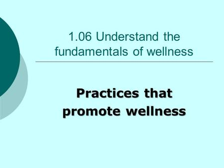 1.06 Understand the fundamentals of wellness Practices that promote wellness.
