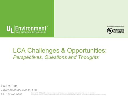 LCA Challenges & Opportunities: Perspectives, Questions and Thoughts Copyright© 2009 UL Environment Inc. All rights reserved. No portion of this material.