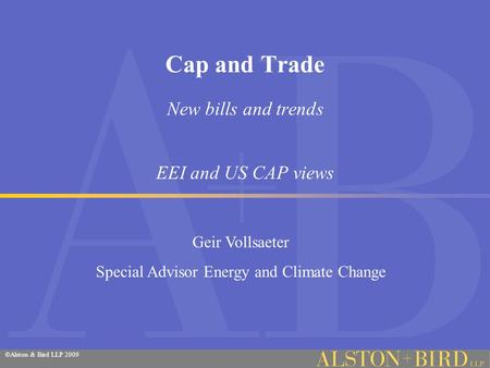 ©Alston & Bird LLP 2009 Cap and Trade New bills and trends EEI and US CAP views Geir Vollsaeter Special Advisor Energy and Climate Change.