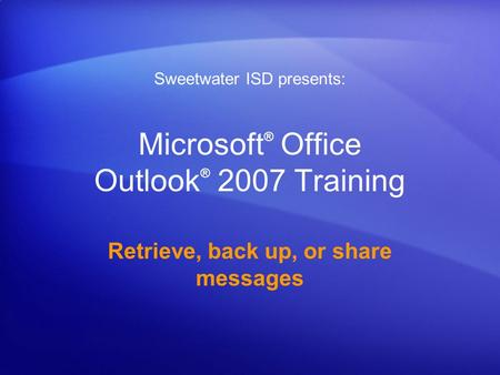 Microsoft ® Office Outlook ® 2007 Training Retrieve, back up, or share messages Sweetwater ISD presents:
