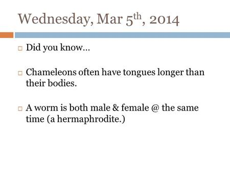 Wednesday, Mar 5 th, 2014 Did you know… Chameleons often have tongues longer than their bodies. A worm is both male & the same time (a hermaphrodite.)