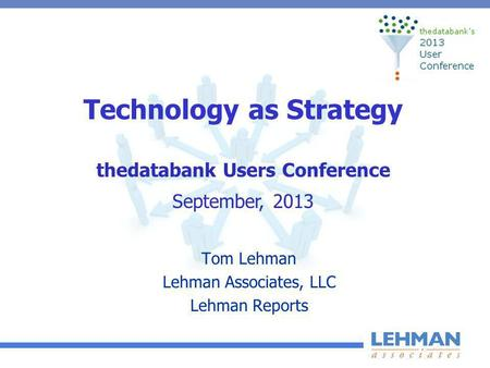 Technology as Strategy Tom Lehman Lehman Associates, LLC Lehman Reports thedatabank Users Conference September, 2013.